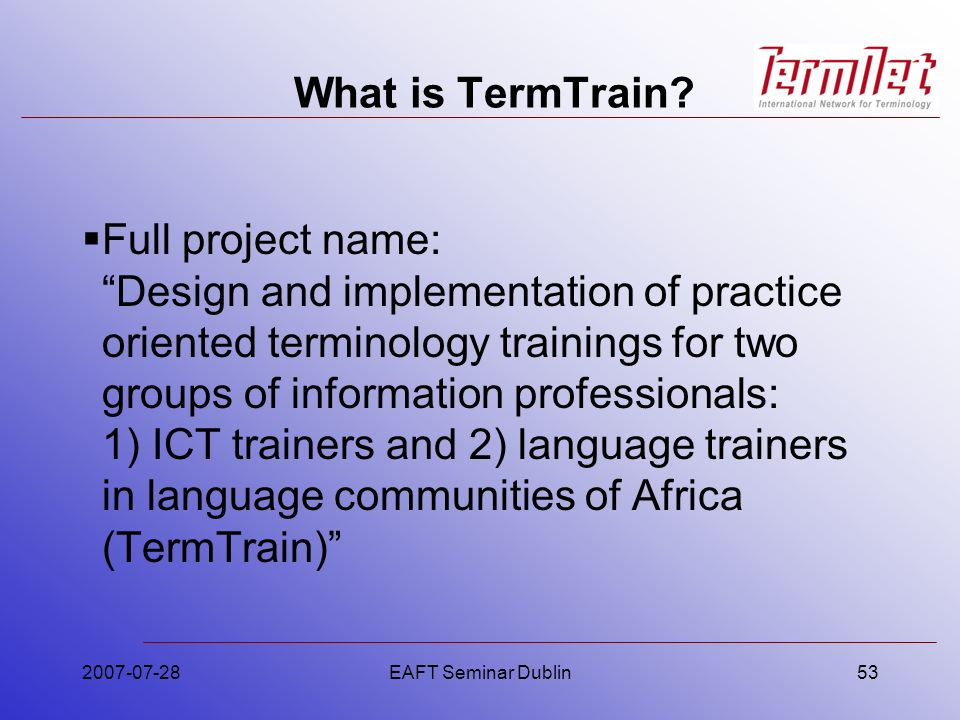 2007-07-28EAFT Seminar Dublin53 What is TermTrain? Full project name: Design and implementation of practice oriented terminology trainings for two gro