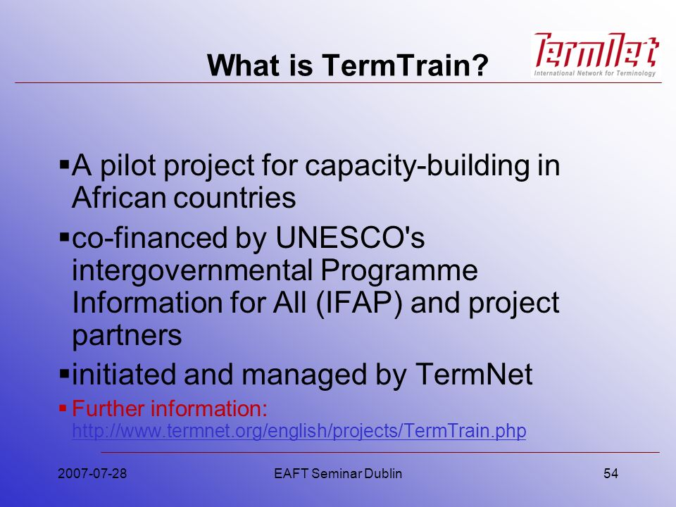 2007-07-28EAFT Seminar Dublin54 What is TermTrain? A pilot project for capacity-building in African countries co-financed by UNESCO's intergovernmenta