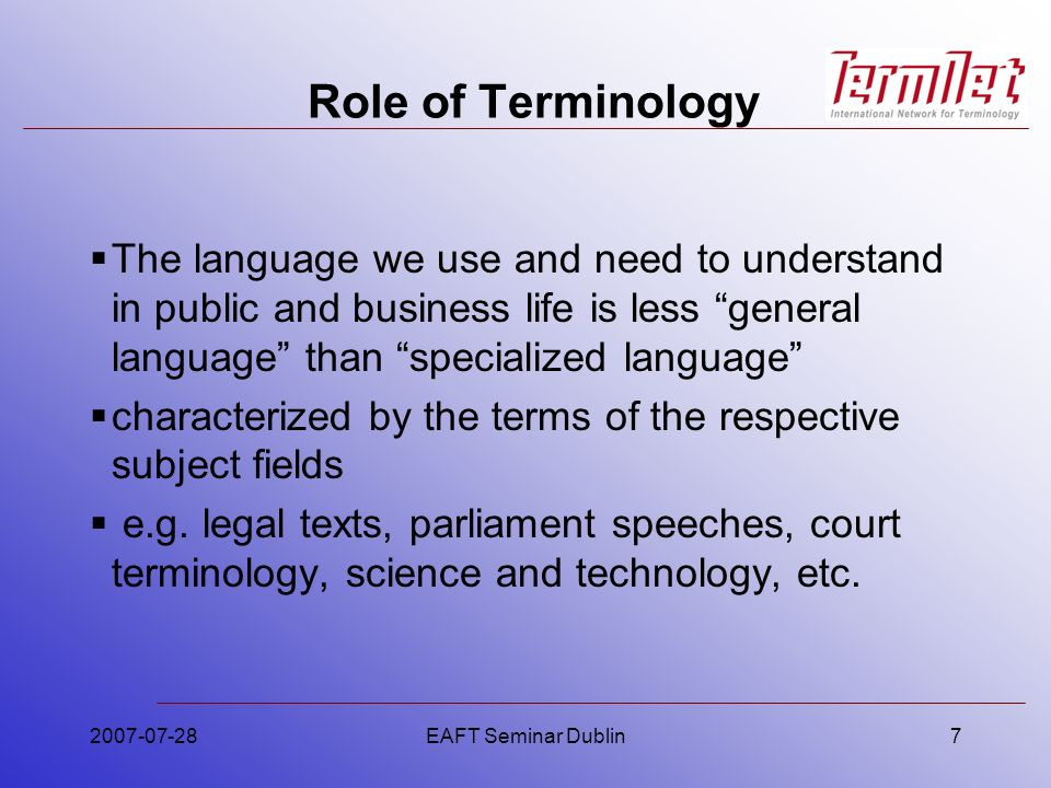 2007-07-28EAFT Seminar Dublin7 Role of Terminology The language we use and need to understand in public and business life is less general language than specialized language characterized by the terms of the respective subject fields e.g.