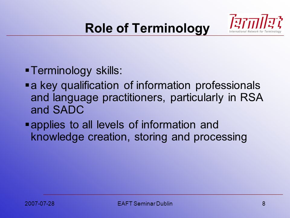 2007-07-28EAFT Seminar Dublin8 Role of Terminology Terminology skills: a key qualification of information professionals and language practitioners, pa
