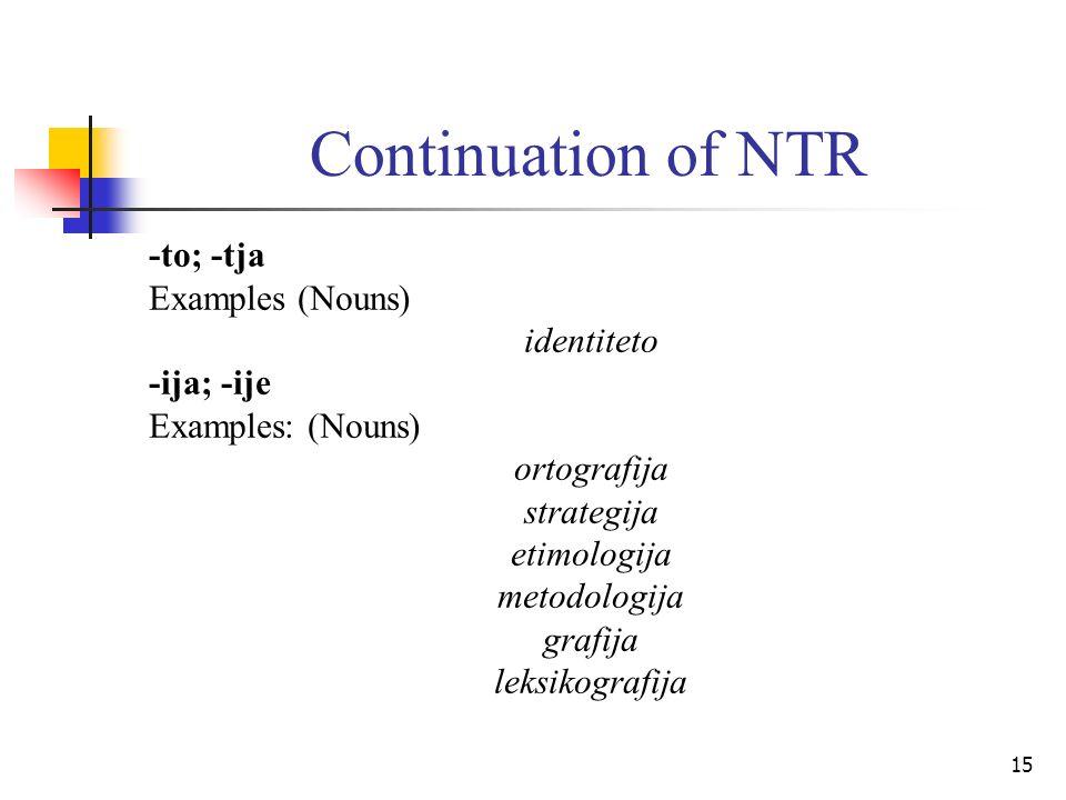 15 Continuation of NTR -to; -tja Examples (Nouns) identiteto -ija; -ije Examples: (Nouns) ortografija strategija etimologija metodologija grafija leksikografija