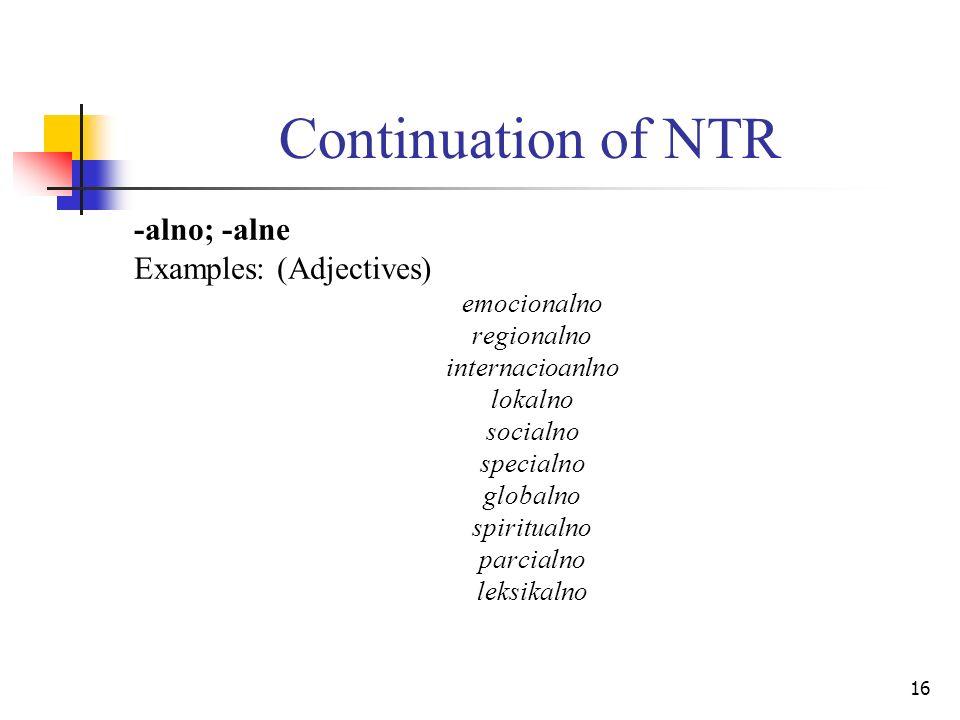 16 Continuation of NTR -alno; -alne Examples: (Adjectives) emocionalno regionalno internacioanlno lokalno socialno specialno globalno spiritualno parc