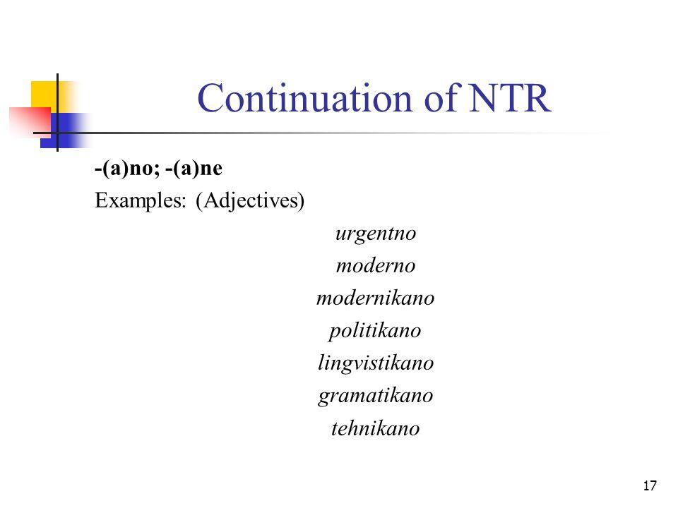 17 Continuation of NTR -(a)no; -(a)ne Examples: (Adjectives) urgentno moderno modernikano politikano lingvistikano gramatikano tehnikano