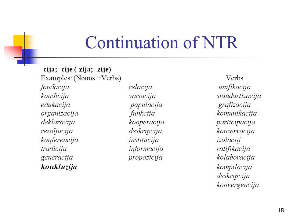 18 Continuation of NTR -cija; -cije (-zija; -zije) Examples: (Nouns +Verbs) Verbs fondacijarelacija unifikacija kondicijavariacija standartizacija edu