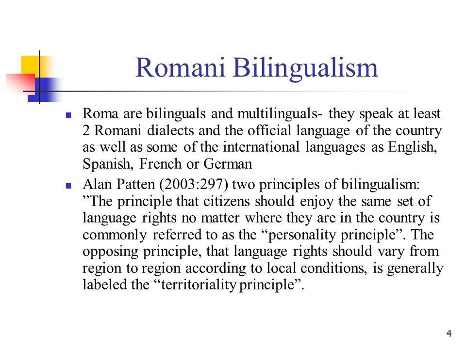 4 Romani Bilingualism Roma are bilinguals and multilinguals- they speak at least 2 Romani dialects and the official language of the country as well as some of the international languages as English, Spanish, French or German Alan Patten (2003:297) two principles of bilingualism: The principle that citizens should enjoy the same set of language rights no matter where they are in the country is commonly referred to as the personality principle.