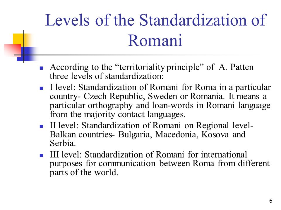 6 Levels of the Standardization of Romani According to the territoriality principle of A. Patten three levels of standardization: I level: Standardiza