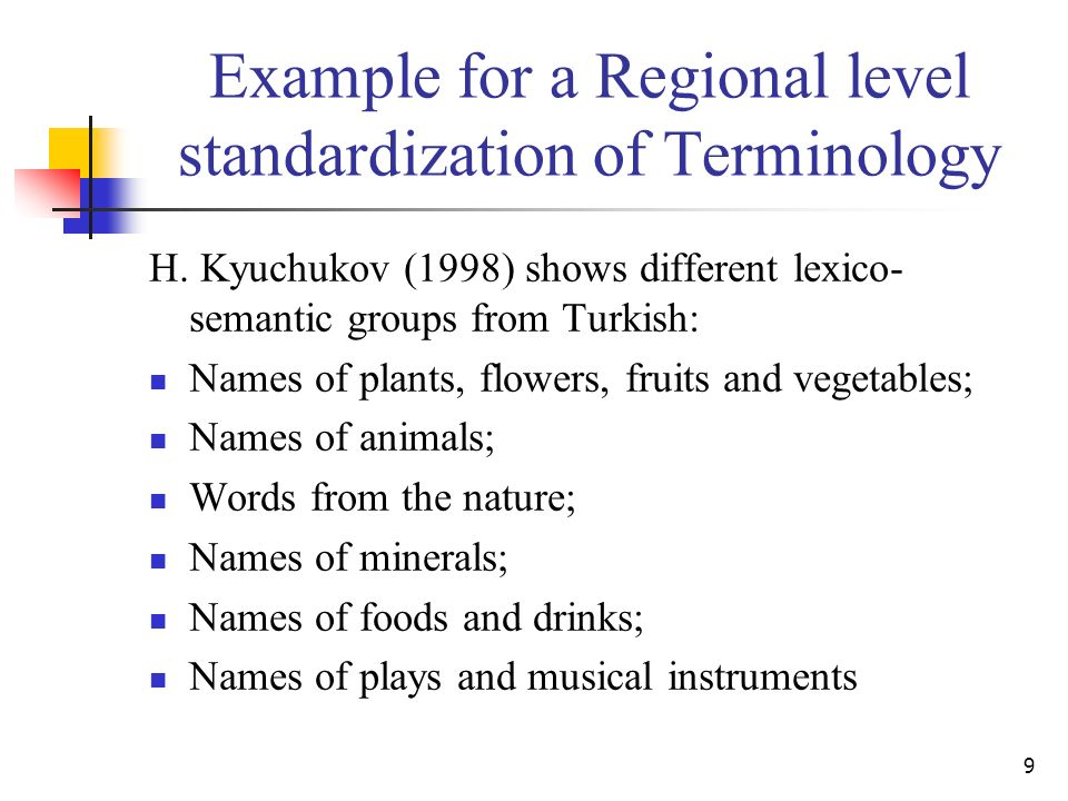 9 Example for a Regional level standardization of Terminology H. Kyuchukov (1998) shows different lexico- semantic groups from Turkish: Names of plant