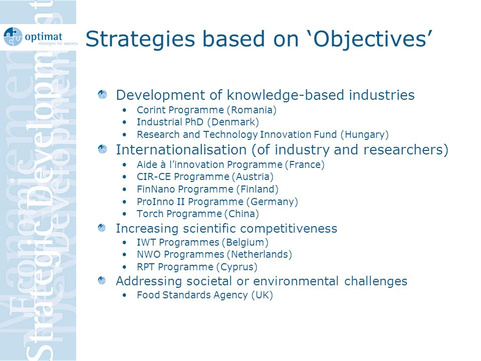 Strategies based on Objectives Development of knowledge-based industries Corint Programme (Romania) Industrial PhD (Denmark) Research and Technology Innovation Fund (Hungary) Internationalisation (of industry and researchers) Aide à linnovation Programme (France) CIR-CE Programme (Austria) FinNano Programme (Finland) ProInno II Programme (Germany) Torch Programme (China) Increasing scientific competitiveness IWT Programmes (Belgium) NWO Programmes (Netherlands) RPT Programme (Cyprus) Addressing societal or environmental challenges Food Standards Agency (UK)