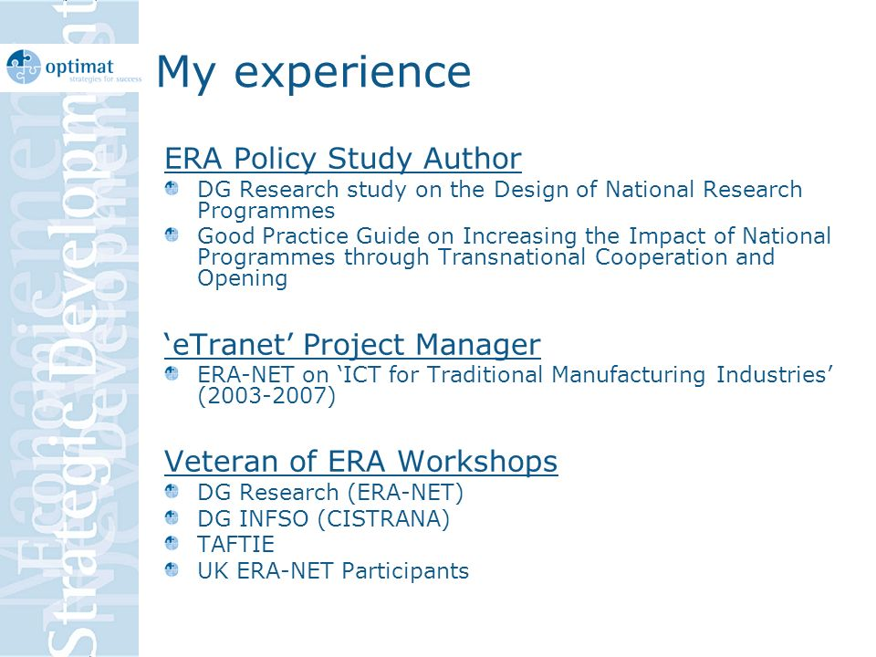 My experience ERA Policy Study Author DG Research study on the Design of National Research Programmes Good Practice Guide on Increasing the Impact of National Programmes through Transnational Cooperation and Opening eTranet Project Manager ERA-NET on ICT for Traditional Manufacturing Industries (2003-2007) Veteran of ERA Workshops DG Research (ERA-NET) DG INFSO (CISTRANA) TAFTIE UK ERA-NET Participants