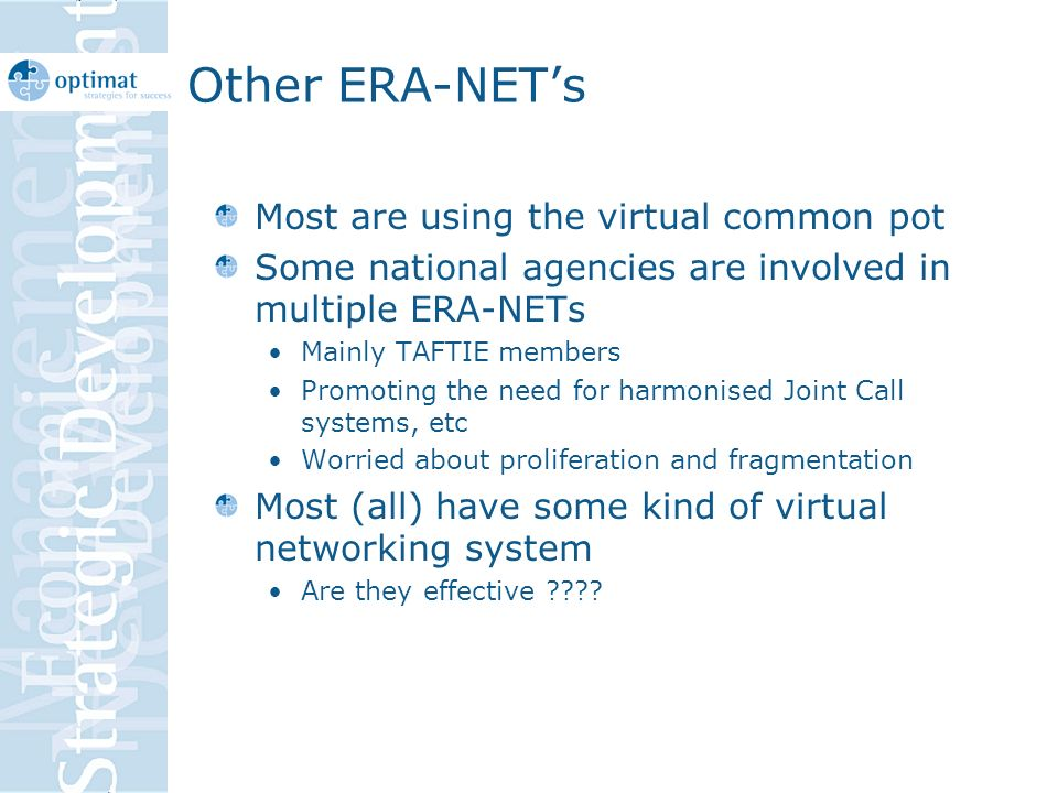 Other ERA-NETs Most are using the virtual common pot Some national agencies are involved in multiple ERA-NETs Mainly TAFTIE members Promoting the need for harmonised Joint Call systems, etc Worried about proliferation and fragmentation Most (all) have some kind of virtual networking system Are they effective