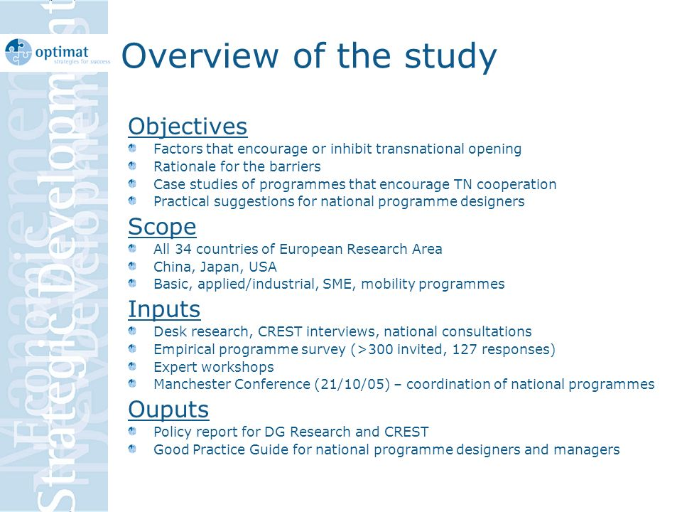 Overview of the study Objectives Factors that encourage or inhibit transnational opening Rationale for the barriers Case studies of programmes that encourage TN cooperation Practical suggestions for national programme designers Scope All 34 countries of European Research Area China, Japan, USA Basic, applied/industrial, SME, mobility programmes Inputs Desk research, CREST interviews, national consultations Empirical programme survey (>300 invited, 127 responses) Expert workshops Manchester Conference (21/10/05) – coordination of national programmes Ouputs Policy report for DG Research and CREST Good Practice Guide for national programme designers and managers