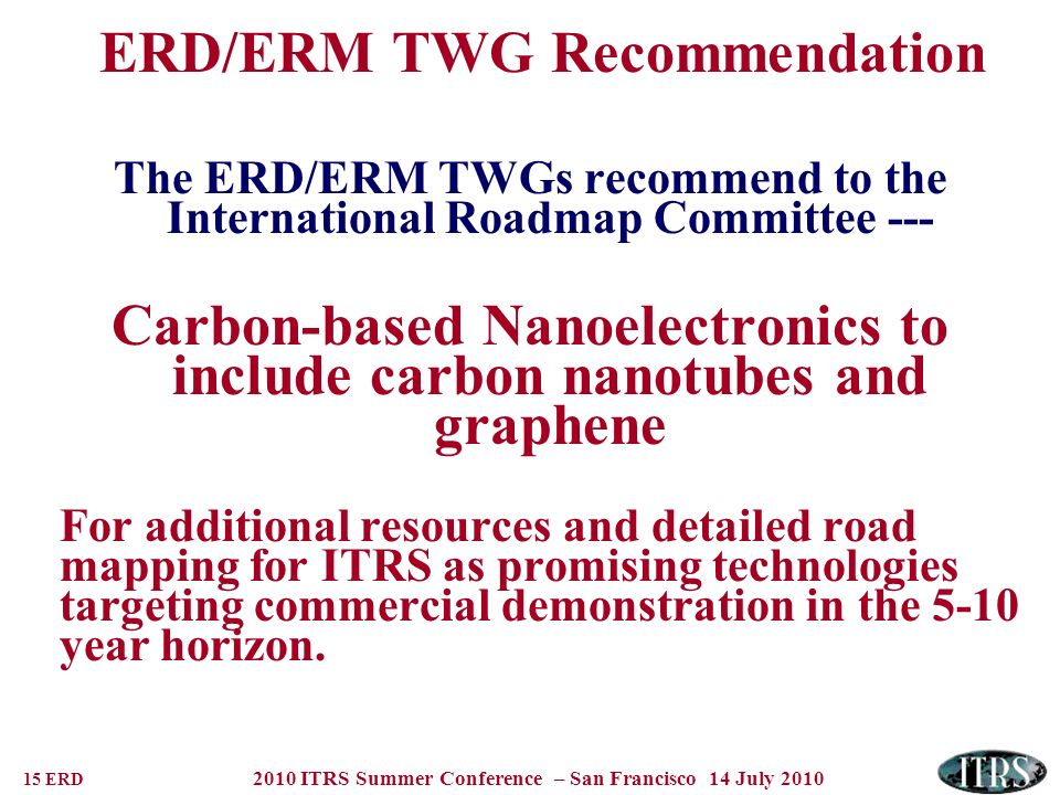 15 ERD 2010 ITRS Summer Conference – San Francisco 14 July 2010 ERD/ERM TWG Recommendation The ERD/ERM TWGs recommend to the International Roadmap Com