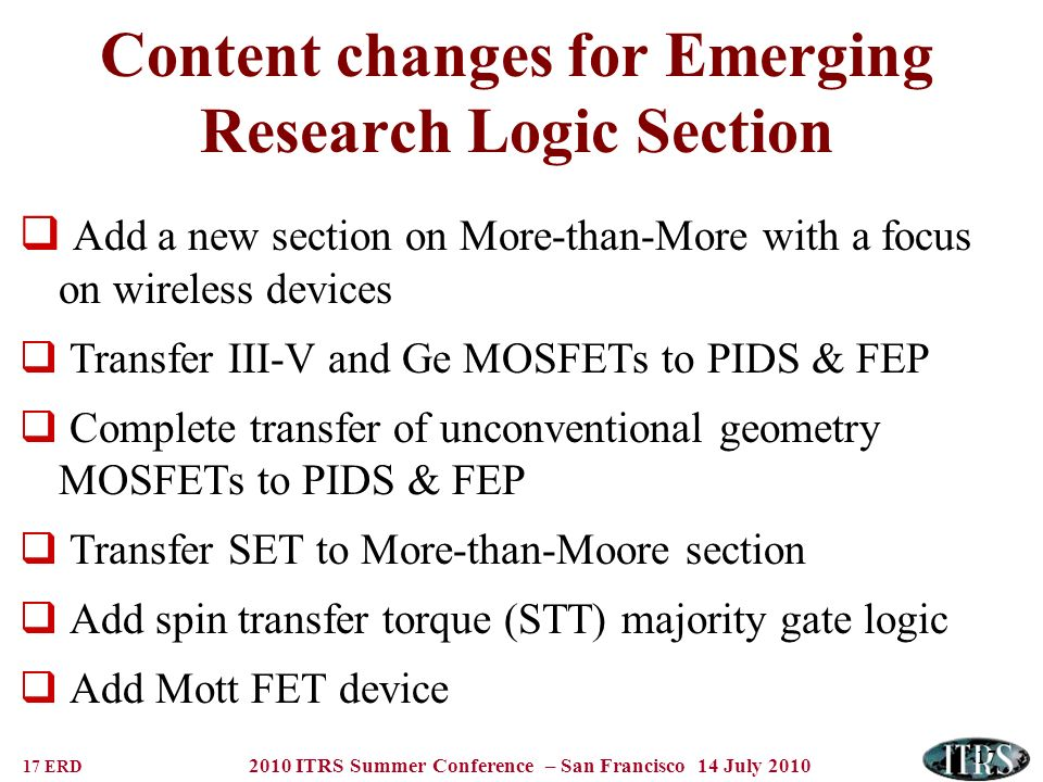 17 ERD 2010 ITRS Summer Conference – San Francisco 14 July 2010 17 Content changes for Emerging Research Logic Section Add a new section on More-than-