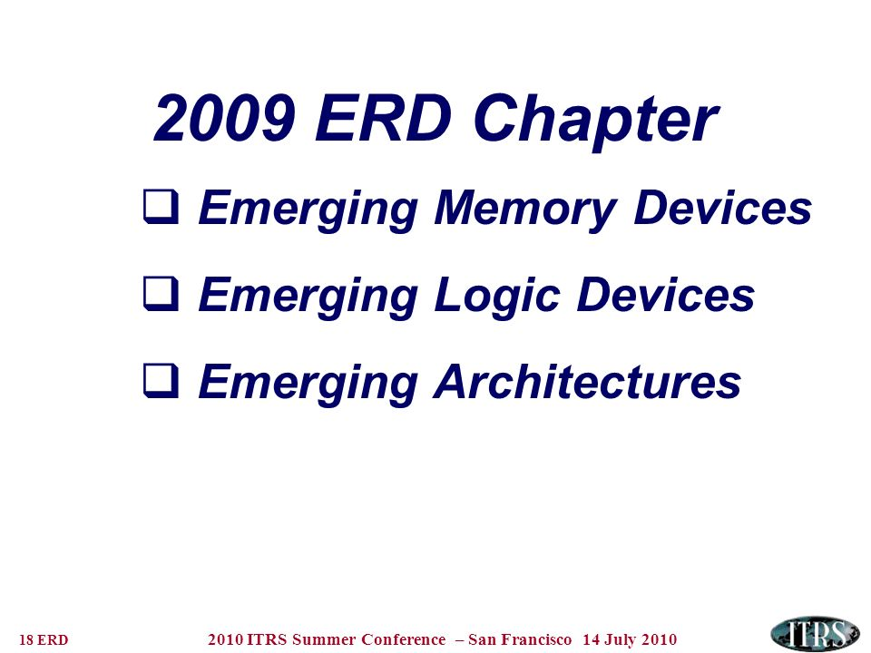 18 ERD 2010 ITRS Summer Conference – San Francisco 14 July 2010 2009 ERD Chapter Emerging Memory Devices Emerging Logic Devices Emerging Architectures
