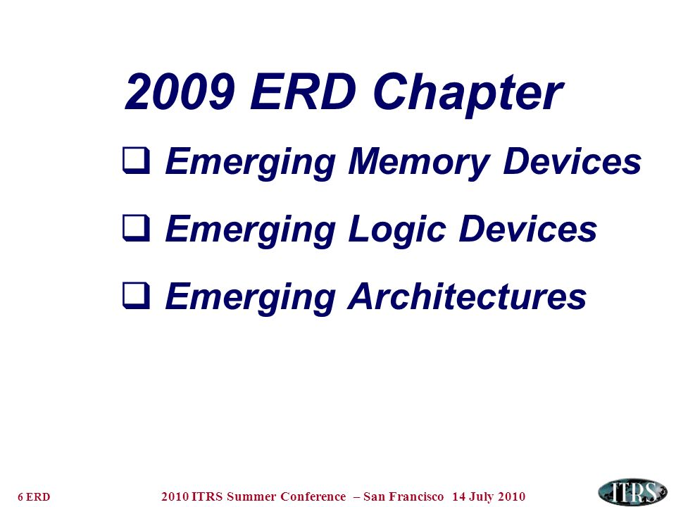6 ERD 2010 ITRS Summer Conference – San Francisco 14 July 2010 2009 ERD Chapter Emerging Memory Devices Emerging Logic Devices Emerging Architectures