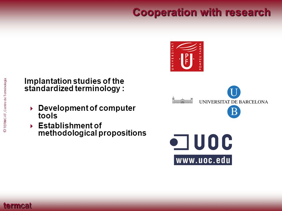 termcat © TERMCAT, Centre de Terminologia Cooperation with research Implantation studies of the standardized terminology : Development of computer tools Establishment of methodological propositions