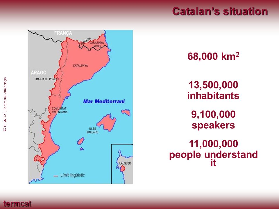 termcat © TERMCAT, Centre de Terminologia Catalans situation 13,500,000 inhabitants 68,000 km 2 9,100,000 speakers 11,000,000 people understand it