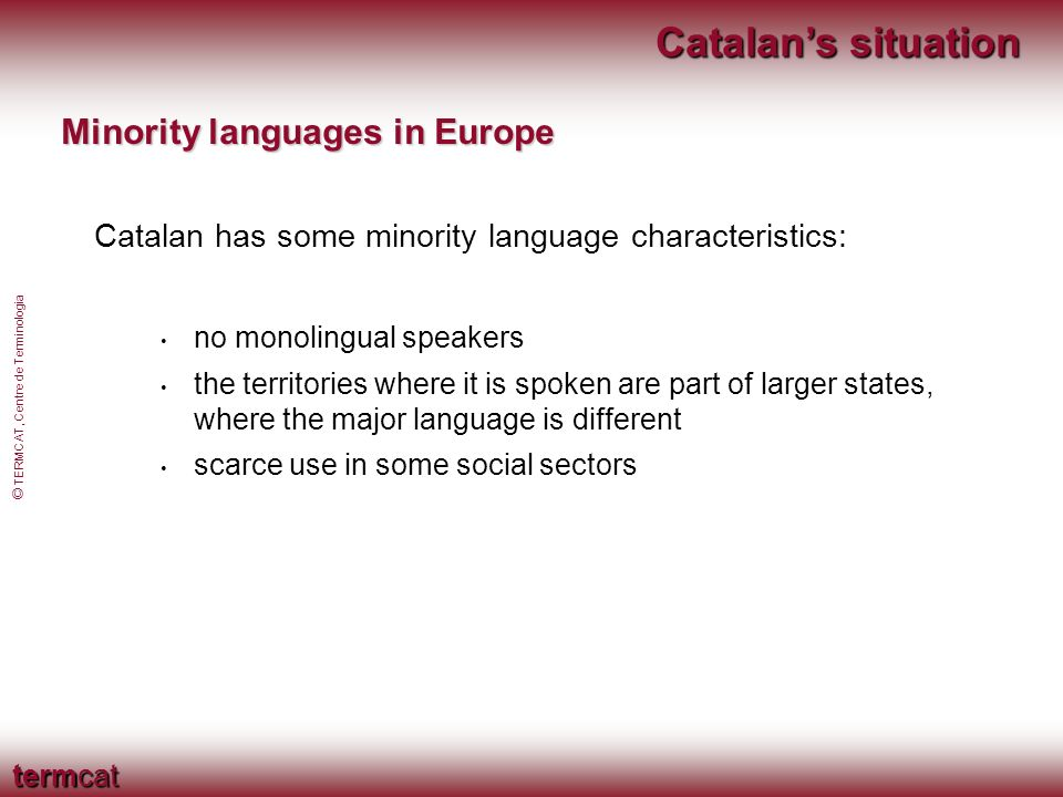 termcat © TERMCAT, Centre de Terminologia Catalans situation Minority languages in Europe Catalan has some minority language characteristics: no monolingual speakers the territories where it is spoken are part of larger states, where the major language is different scarce use in some social sectors