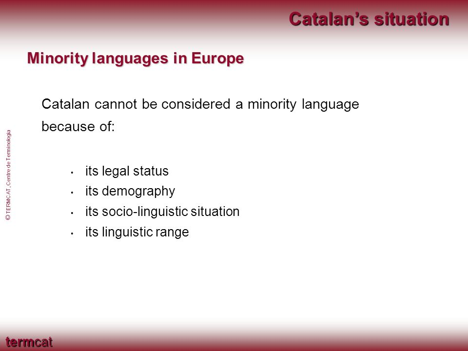 termcat © TERMCAT, Centre de Terminologia Catalans situation Catalan in the European Constitution It is not an official language The Constitution is available in Catalan (IV-448) The Spanish government requested reform of the EU linguistic regulations (1/1958)