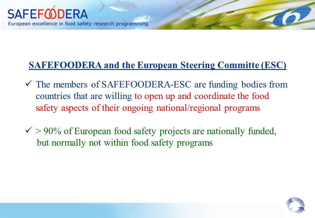 SAFEFOODERA and the European Steering Committe (ESC) The members of SAFEFOODERA-ESC are funding bodies from countries that are willing to open up and coordinate the food safety aspects of their ongoing national/regional programs > 90% of European food safety projects are nationally funded, but normally not within food safety programs