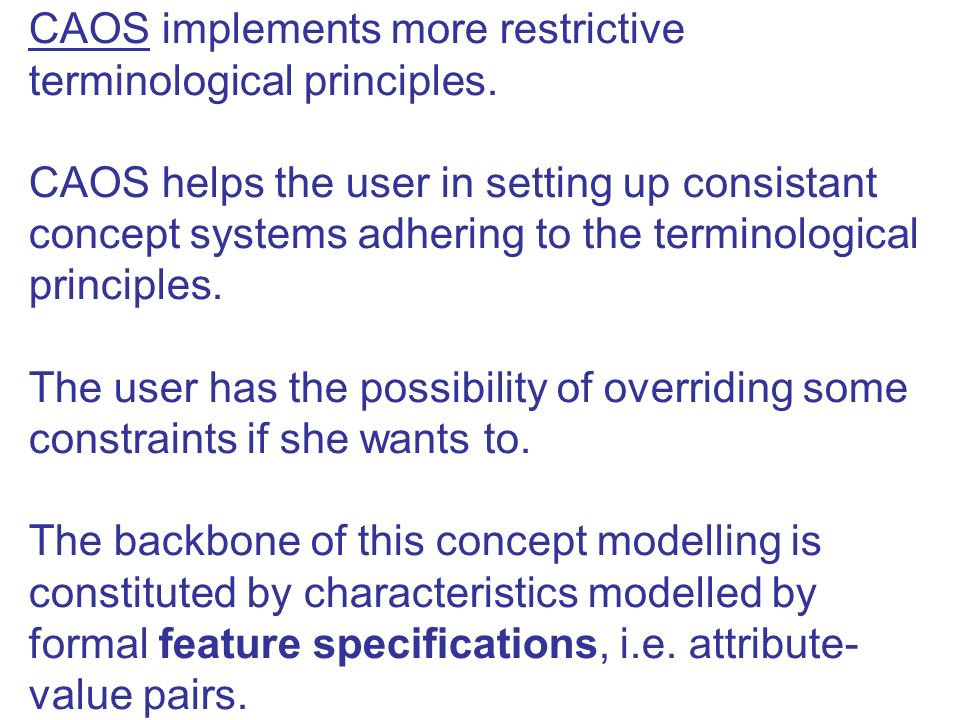 CAOS implements more restrictive terminological principles. CAOS helps the user in setting up consistant concept systems adhering to the terminologica