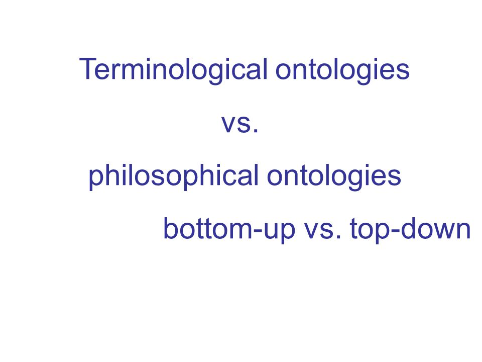 Terminological ontologies vs. philosophical ontologies bottom-up vs. top-down
