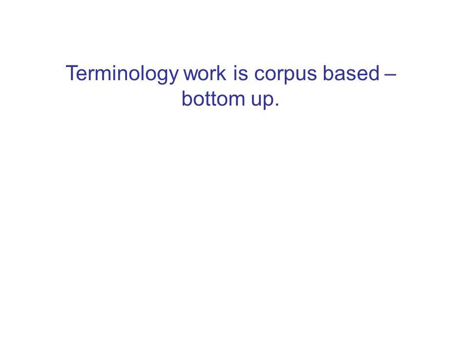 Terminology work is corpus based – bottom up.