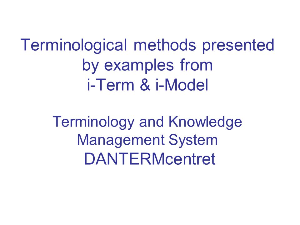 Terminological methods presented by examples from i-Term & i-Model Terminology and Knowledge Management System DANTERMcentret