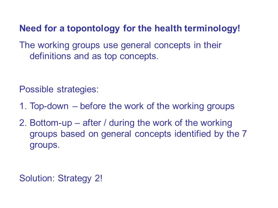 Need for a topontology for the health terminology! The working groups use general concepts in their definitions and as top concepts. Possible strategi