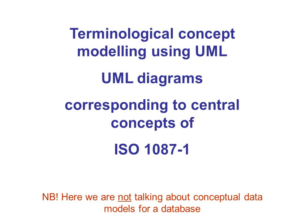Terminological concept modelling using UML UML diagrams corresponding to central concepts of ISO 1087-1 NB! Here we are not talking about conceptual d