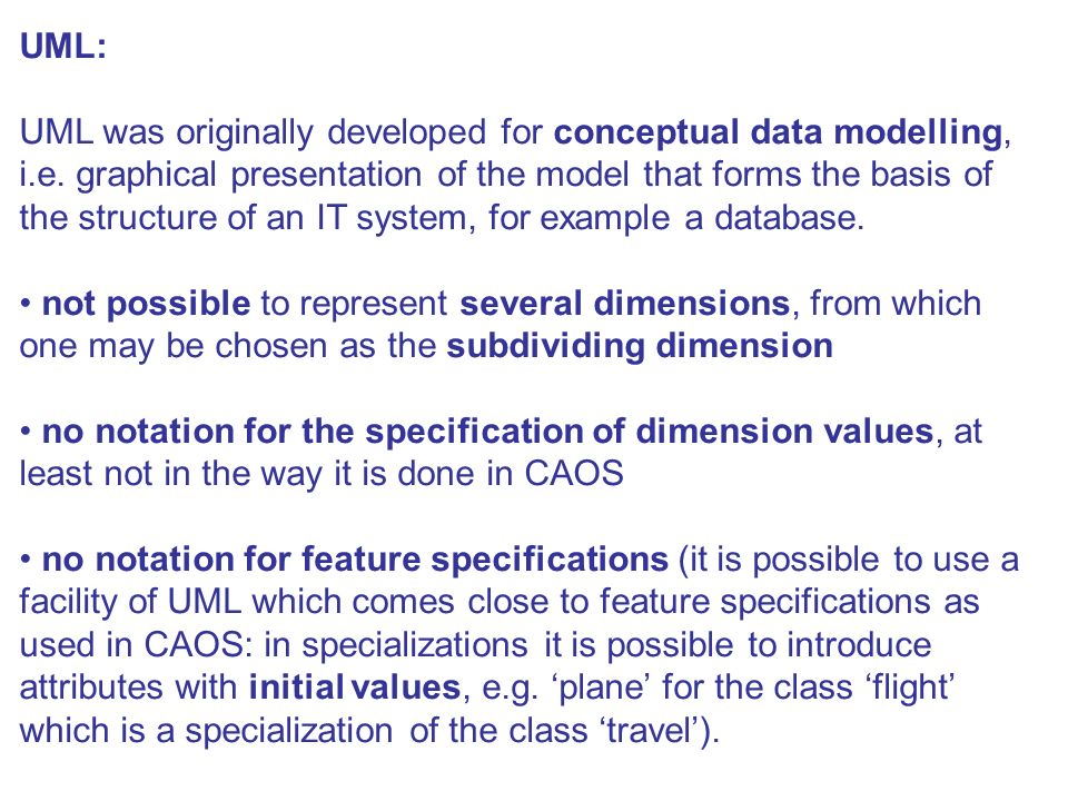 UML: UML was originally developed for conceptual data modelling, i.e. graphical presentation of the model that forms the basis of the structure of an