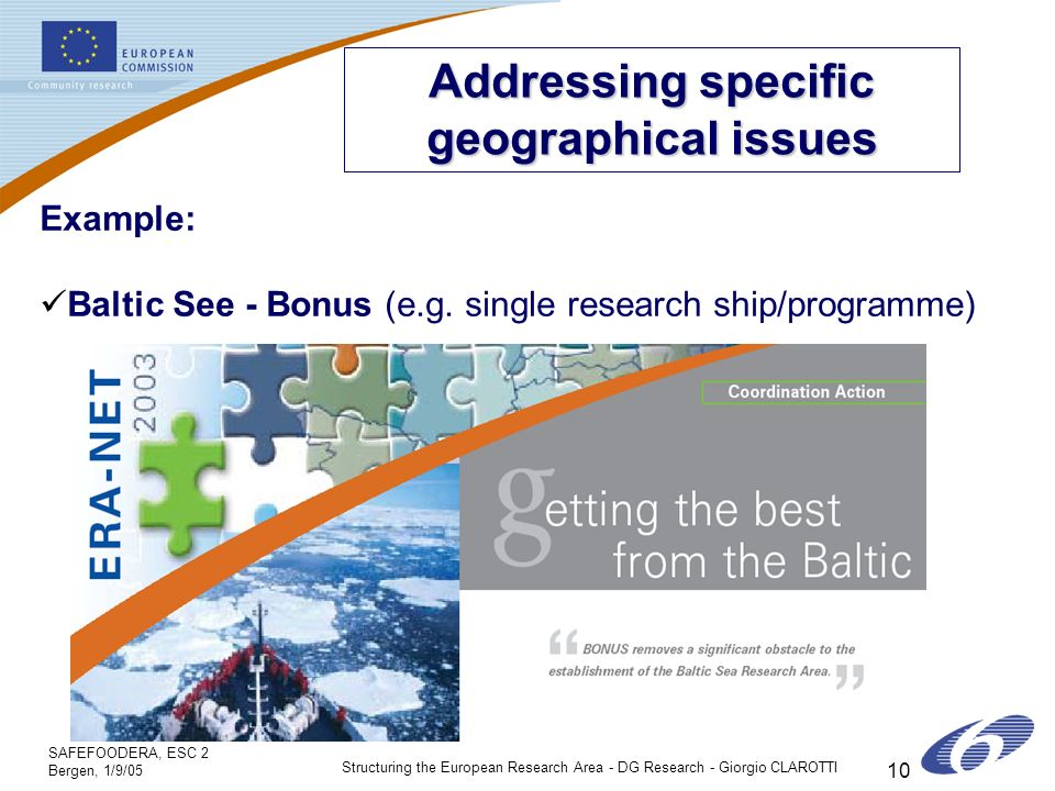 SAFEFOODERA, ESC 2 Bergen, 1/9/05 Structuring the European Research Area - DG Research - Giorgio CLAROTTI 10 Addressing specific geographical issues Example: Baltic See - Bonus (e.g.