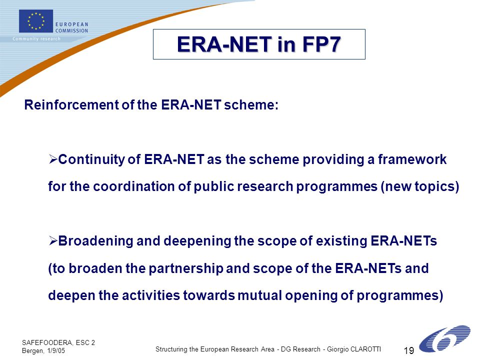 SAFEFOODERA, ESC 2 Bergen, 1/9/05 Structuring the European Research Area - DG Research - Giorgio CLAROTTI 19 ERA-NET in FP7 Reinforcement of the ERA-NET scheme: Continuity of ERA-NET as the scheme providing a framework for the coordination of public research programmes (new topics) Broadening and deepening the scope of existing ERA-NETs (to broaden the partnership and scope of the ERA-NETs and deepen the activities towards mutual opening of programmes)