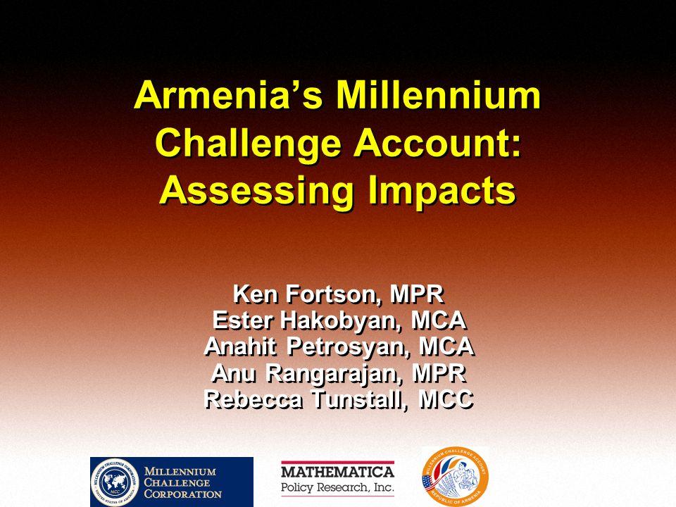 Armenias Millennium Challenge Account: Assessing Impacts Ken Fortson, MPR Ester Hakobyan, MCA Anahit Petrosyan, MCA Anu Rangarajan, MPR Rebecca Tunsta