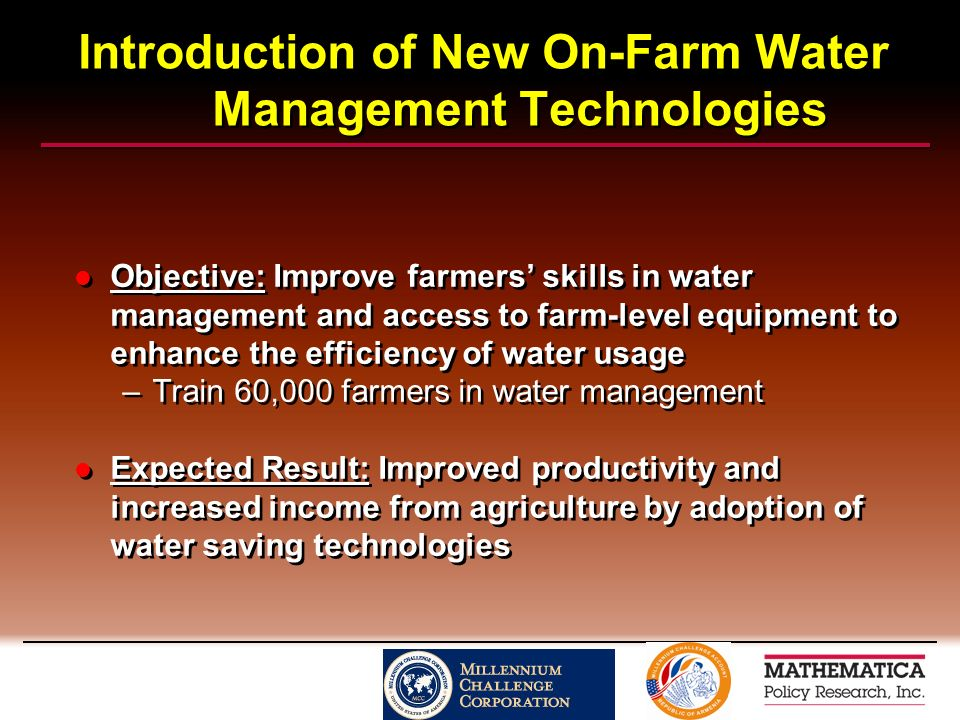 Introduction of New On-Farm Water Management Technologies Objective: Improve farmers skills in water management and access to farm-level equipment to enhance the efficiency of water usage –Train 60,000 farmers in water management Expected Result: Improved productivity and increased income from agriculture by adoption of water saving technologies Objective: Improve farmers skills in water management and access to farm-level equipment to enhance the efficiency of water usage –Train 60,000 farmers in water management Expected Result: Improved productivity and increased income from agriculture by adoption of water saving technologies