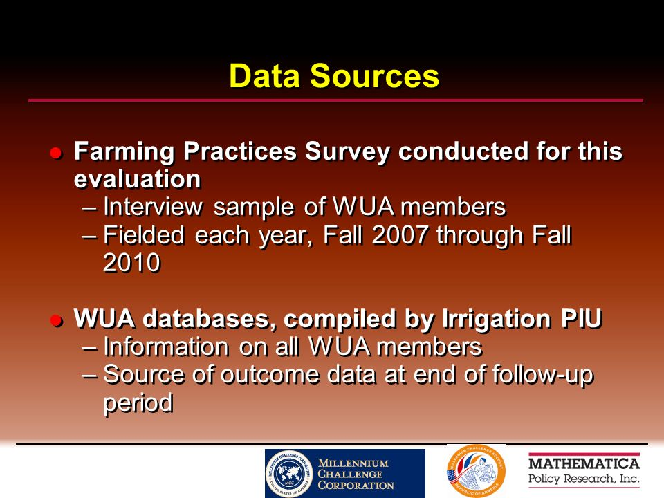 Data Sources Farming Practices Survey conducted for this evaluation –Interview sample of WUA members –Fielded each year, Fall 2007 through Fall 2010 WUA databases, compiled by Irrigation PIU –Information on all WUA members –Source of outcome data at end of follow-up period Farming Practices Survey conducted for this evaluation –Interview sample of WUA members –Fielded each year, Fall 2007 through Fall 2010 WUA databases, compiled by Irrigation PIU –Information on all WUA members –Source of outcome data at end of follow-up period
