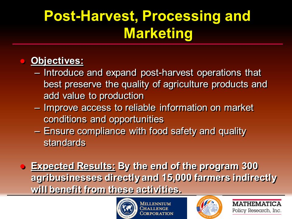 Post-Harvest, Processing and Marketing Objectives: –Introduce and expand post-harvest operations that best preserve the quality of agriculture products and add value to production –Improve access to reliable information on market conditions and opportunities –Ensure compliance with food safety and quality standards Expected Results: By the end of the program 300 agribusinesses directly and 15,000 farmers indirectly will benefit from these activities.