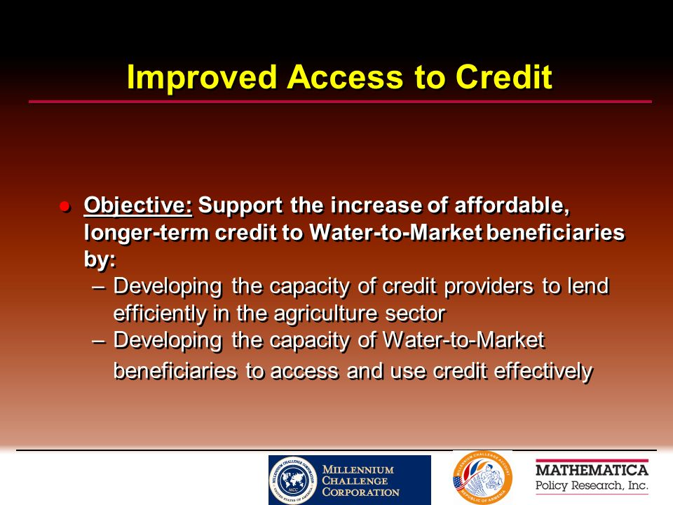 Improved Access to Credit Objective: Support the increase of affordable, longer-term credit to Water-to-Market beneficiaries by: –Developing the capacity of credit providers to lend efficiently in the agriculture sector –Developing the capacity of Water-to-Market beneficiaries to access and use credit effectively Objective: Support the increase of affordable, longer-term credit to Water-to-Market beneficiaries by: –Developing the capacity of credit providers to lend efficiently in the agriculture sector –Developing the capacity of Water-to-Market beneficiaries to access and use credit effectively