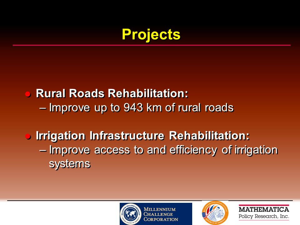 Projects Rural Roads Rehabilitation: –Improve up to 943 km of rural roads Irrigation Infrastructure Rehabilitation: –Improve access to and efficiency of irrigation systems Rural Roads Rehabilitation: –Improve up to 943 km of rural roads Irrigation Infrastructure Rehabilitation: –Improve access to and efficiency of irrigation systems