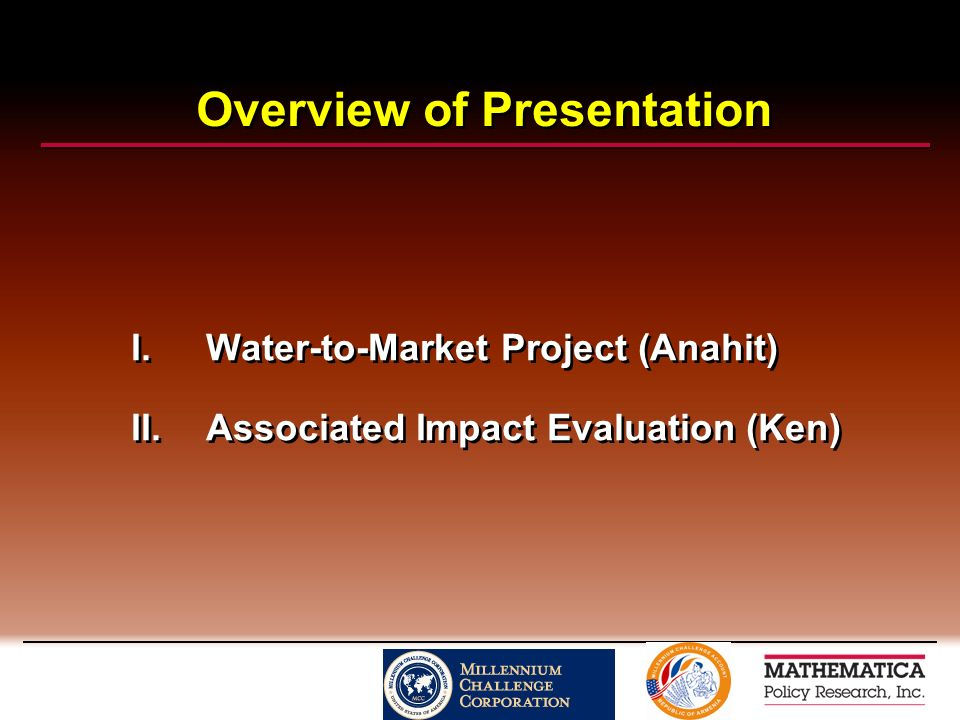 Overview of Presentation I.Water-to-Market Project (Anahit) II.Associated Impact Evaluation (Ken) I.Water-to-Market Project (Anahit) II.Associated Impact Evaluation (Ken)
