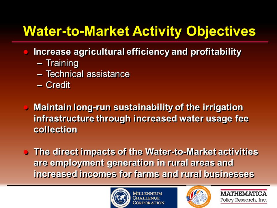 Water-to-Market Activity Objectives Increase agricultural efficiency and profitability –Training –Technical assistance –Credit Maintain long-run sustainability of the irrigation infrastructure through increased water usage fee collection The direct impacts of the Water-to-Market activities are employment generation in rural areas and increased incomes for farms and rural businesses Increase agricultural efficiency and profitability –Training –Technical assistance –Credit Maintain long-run sustainability of the irrigation infrastructure through increased water usage fee collection The direct impacts of the Water-to-Market activities are employment generation in rural areas and increased incomes for farms and rural businesses
