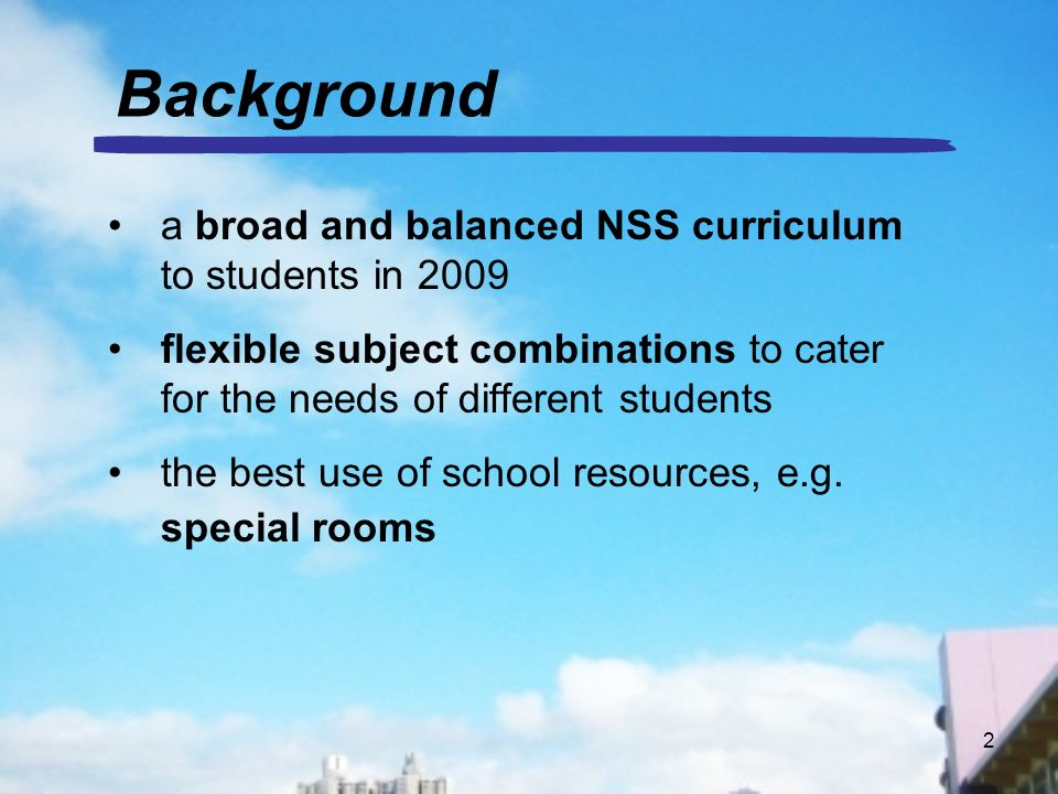 2 Background a broad and balanced NSS curriculum to students in 2009 flexible subject combinations to cater for the needs of different students the best use of school resources, e.g.