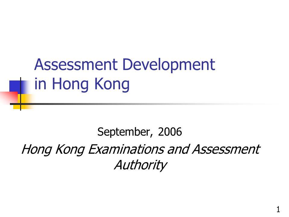Assessment Development in Hong Kong September, 2006 Hong Kong Examinations and Assessment Authority 1