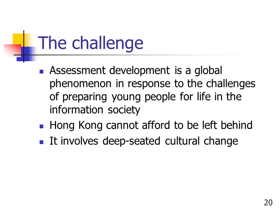 20 The challenge Assessment development is a global phenomenon in response to the challenges of preparing young people for life in the information society Hong Kong cannot afford to be left behind It involves deep-seated cultural change