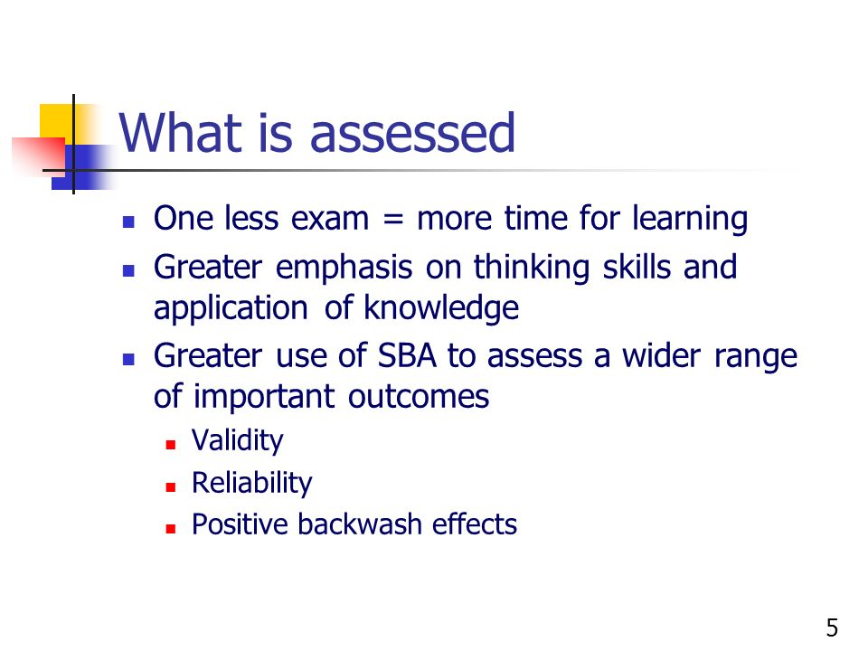 5 What is assessed One less exam = more time for learning Greater emphasis on thinking skills and application of knowledge Greater use of SBA to asses