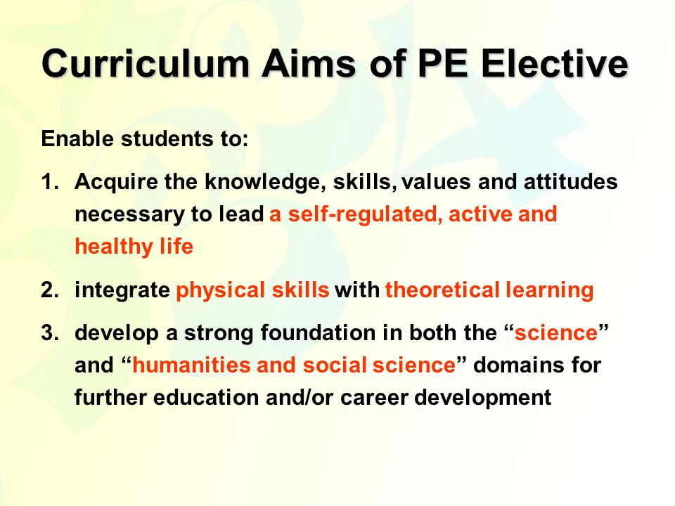 Curriculum Aims of PE Elective Enable students to: 1.Acquire the knowledge, skills, values and attitudes necessary to lead a self-regulated, active and healthy life 2.integrate physical skills with theoretical learning 3.develop a strong foundation in both the science and humanities and social science domains for further education and/or career development