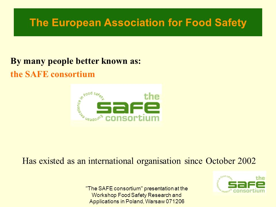 The SAFE consortium presentation at the Workshop Food Safety Research and Applications in Poland, Warsaw The European Association for Food Safety By many people better known as: the SAFE consortium Has existed as an international organisation since October 2002
