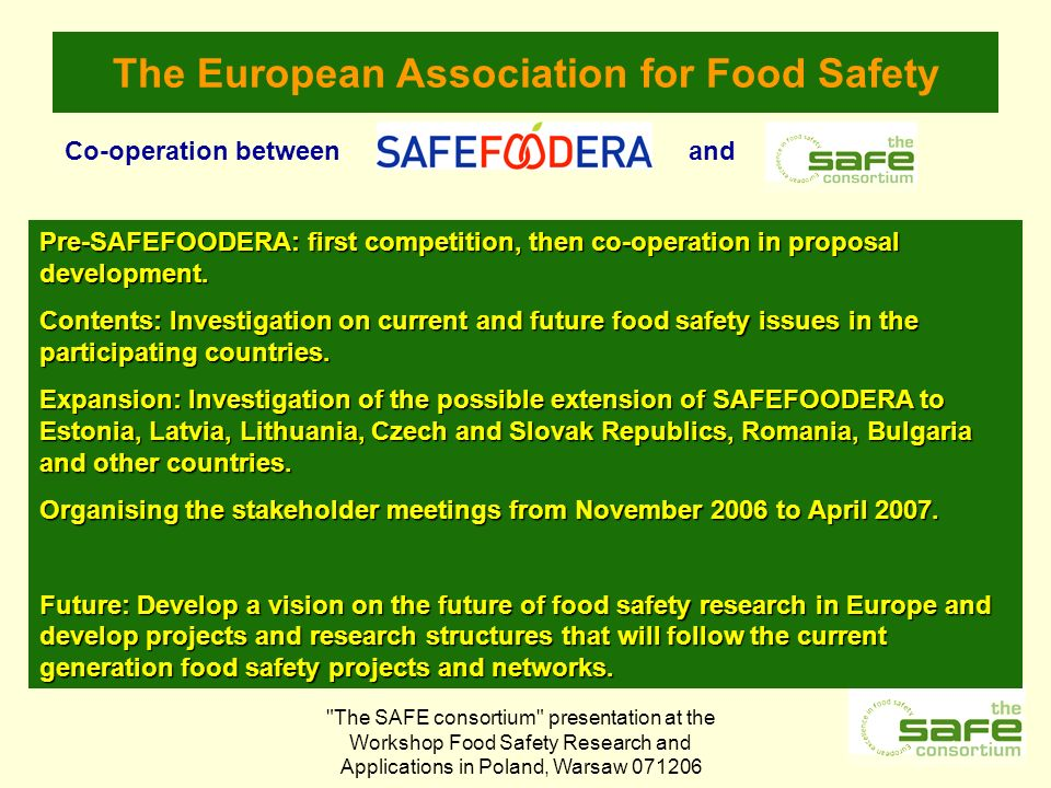 The SAFE consortium presentation at the Workshop Food Safety Research and Applications in Poland, Warsaw The European Association for Food Safety Co-operation betweenand Pre-SAFEFOODERA: first competition, then co-operation in proposal development.