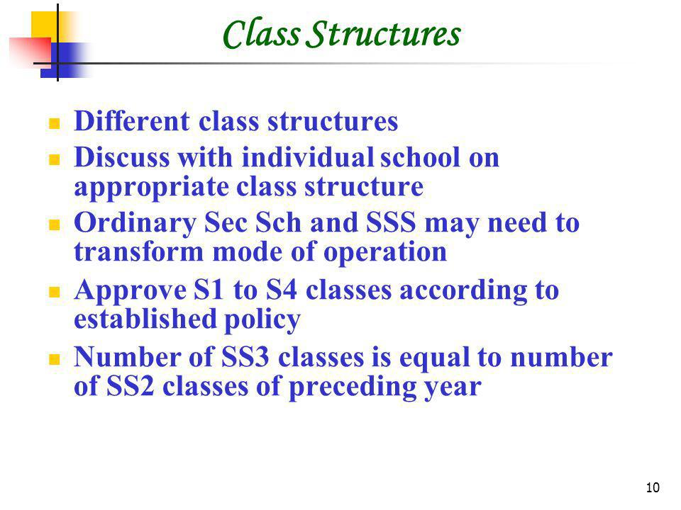 10 Class Structures Different class structures Discuss with individual school on appropriate class structure Ordinary Sec Sch and SSS may need to transform mode of operation Approve S1 to S4 classes according to established policy Number of SS3 classes is equal to number of SS2 classes of preceding year
