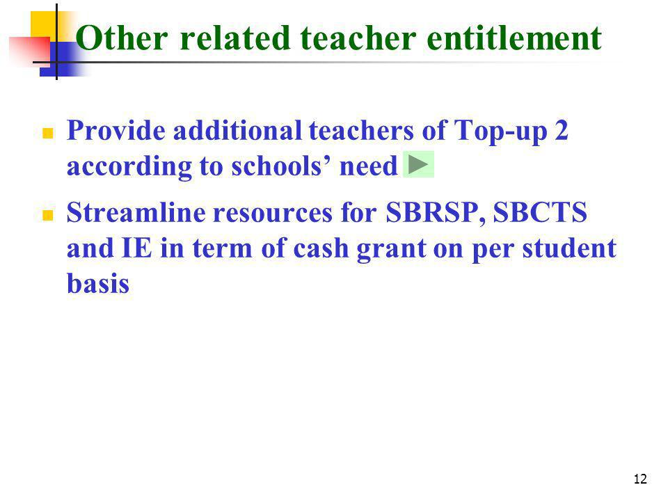12 Other related teacher entitlement Provide additional teachers of Top-up 2 according to schools need Streamline resources for SBRSP, SBCTS and IE in term of cash grant on per student basis